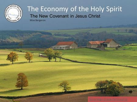 The Economy of the Holy Spirit The New Covenant in Jesus Christ Moe Bergeron 1 Sovereign Grace Fellowship.
