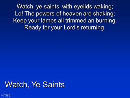 Watch, Ye Saints N°598 Watch, ye saints, with eyelids waking; Lo! The powers of heaven are shaking; Keep your lamps all trimmed an burning, Ready for your.