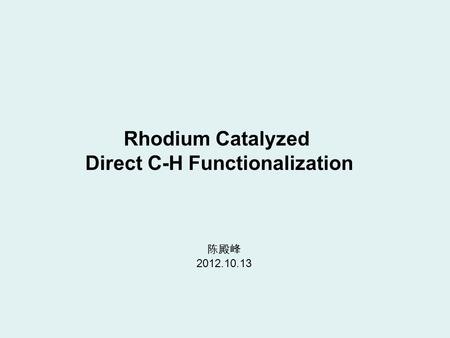 Rhodium Catalyzed Direct C-H Functionalization 陈殿峰 2012.10.13.