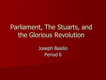 Parliament, The Stuarts, and the Glorious Revolution Joseph Basilio Period 6.