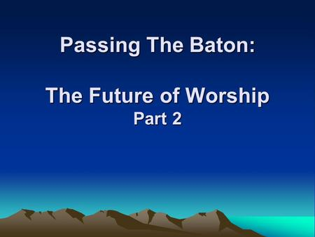 Passing The Baton: The Future of Worship Part 2. The Future of Worship  What are the values we are passing on to the next generation about worship?