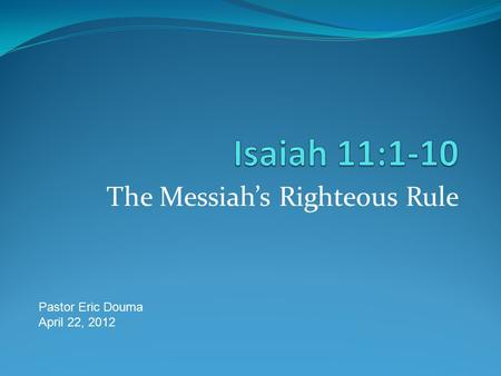 The Messiah's Righteous Rule Pastor Eric Douma April 22, 2012.