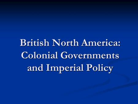 British North America: Colonial Governments and Imperial Policy.