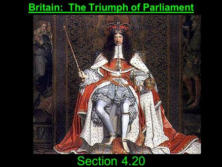 Section 4.20 Britain: The Triumph of Parliament. Questions to Consider Explain the nature of the Restoration in England. Of what significance was the.