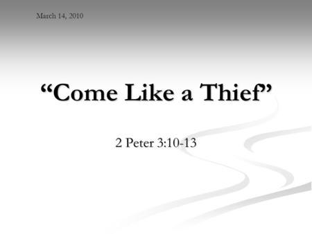 """Come Like a Thief"" 2 Peter 3:10-13 March 14, 2010."