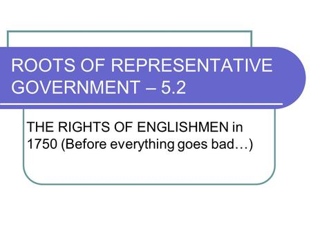 ROOTS OF REPRESENTATIVE GOVERNMENT – 5.2 THE RIGHTS OF ENGLISHMEN in 1750 (Before everything goes bad…)