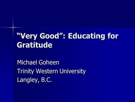 """Very Good"": Educating for Gratitude Michael Goheen Trinity Western University Langley, B.C."