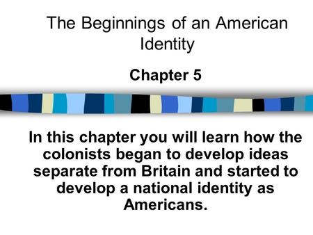 The Beginnings of an American Identity Chapter 5 In this chapter you will learn how the colonists began to develop ideas separate from Britain and started.