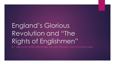 "England's Glorious Revolution and ""The Rights of Englishmen"" BY : ABEL SOTO, CHRIS HERNANDEZ, DENVER VERGARA, AND JONNATAN LARA."