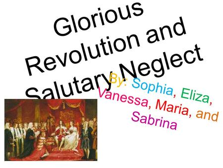 Glorious Revolution and Salutary Neglect By: Sophia, Eliza, Vanessa, Maria, and Sabrina.
