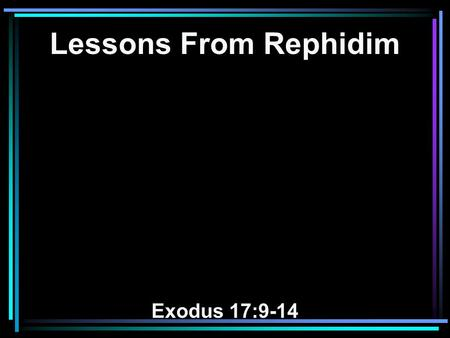 Lessons From Rephidim Exodus 17:9-14. 9 And Moses said to Joshua, Choose us some men and go out, fight with Amalek. Tomorrow I will stand on the top.