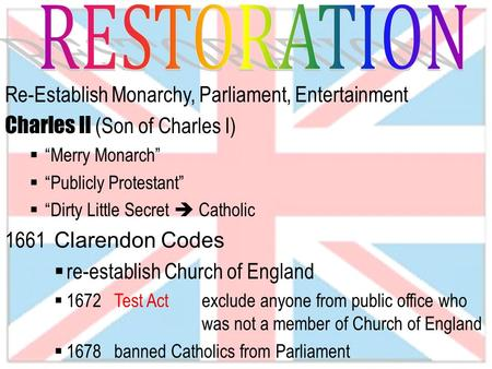 "Re-Establish Monarchy, Parliament, Entertainment Charles II (Son of Charles I)  ""Merry Monarch""  ""Publicly Protestant""  ""Dirty Little Secret  Catholic."