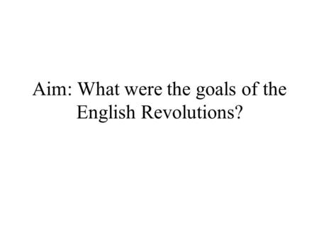 Aim: What were the goals of the English Revolutions?