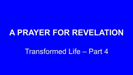 A PRAYER FOR REVELATION Transformed Life – Part 4.