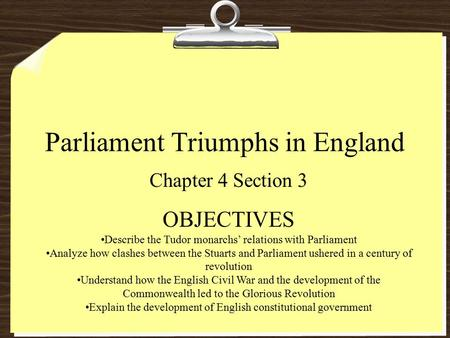 Parliament Triumphs in England Chapter 4 Section 3 OBJECTIVES Describe the Tudor monarchs' relations with Parliament Analyze how clashes between the Stuarts.