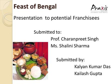Feast of Bengal Feast of Bengal Presentation to potential Franchisees Submitted to: Prof. Charanpreet Singh Ms. Shalini Sharma Submitted by: Kalyan Kumar.