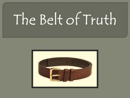 The Belt of Truth. Ephesians 1: 3-23 3 Praise be to the God and Father of our Lord Jesus Christ, who has blessed us in the heavenly realms with every.