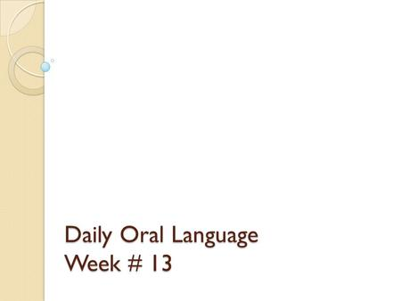 Daily Oral Language Week # 13. Directions Using your best handwriting, please write the two sentences on the next slide into your Language spiral notebook.