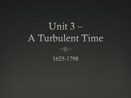 Unit 3 – A Turbulent Time 1625-1798.