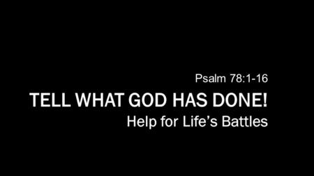 Psalm 78:1-16. Listen for:  What should we do?  Why?