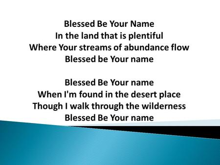 Blessed Be Your Name In the land that is plentiful Where Your streams of abundance flow Blessed be Your name Blessed Be Your name When I'm found in the.