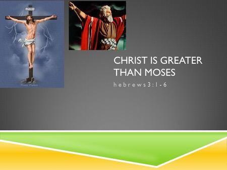 CHRIST IS GREATER THAN MOSES h e b r e w s 3 : 1 - 6.