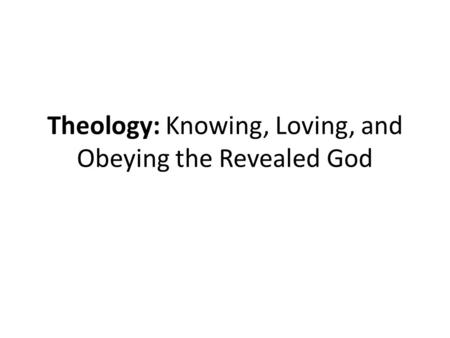 Theology: Knowing, Loving, and Obeying the Revealed God.