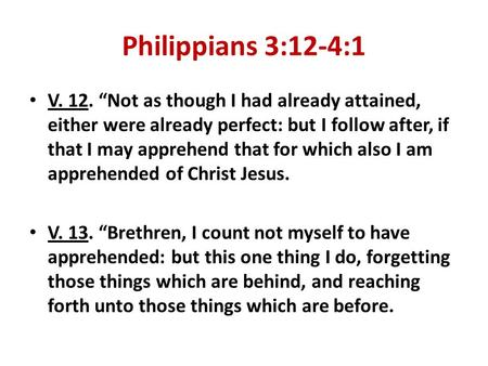 "Philippians 3:12-4:1 V. 12. ""Not as though I had already attained, either were already perfect: but I follow after, if that I may apprehend that for which."