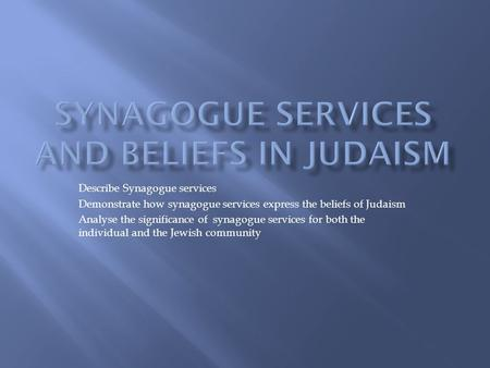 Describe Synagogue services Demonstrate how synagogue services express the beliefs of Judaism Analyse the significance of synagogue services for both the.