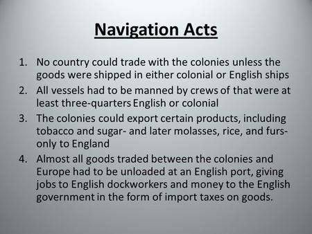 Navigation Acts 1.No country could trade with the colonies unless the goods were shipped in either colonial or English ships 2.All vessels had to be manned.