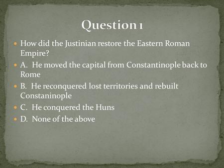Question 1 How did the Justinian restore the Eastern Roman Empire?