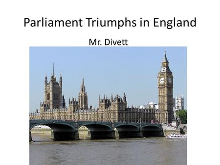 Parliament Triumphs in England Mr. Divett. A Contrast to Absolutism English political power shifted away from monarchs. Parliament expanded its influence.