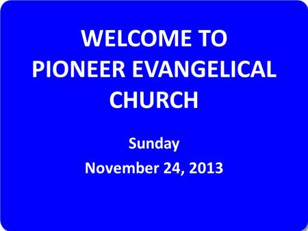WELCOME TO PIONEER EVANGELICAL CHURCH Sunday November 24, 2013.