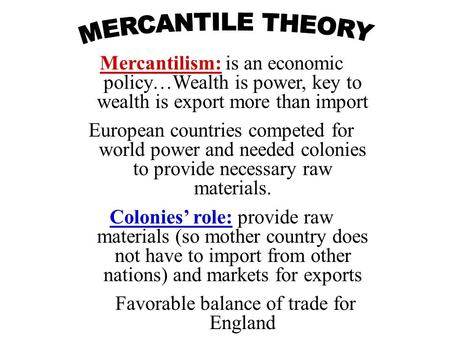 Mercantilism: is an economic policy…Wealth is power, key to wealth is export more than import European countries competed for world power and needed colonies.