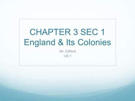 CHAPTER 3 SEC 1 England & Its Colonies Mr. Clifford US 1.