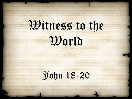 Witness to the World John 18-20. The Witness to the World The personal witness – arrest and trial of Jesus (18) The painful witness – death and burial.