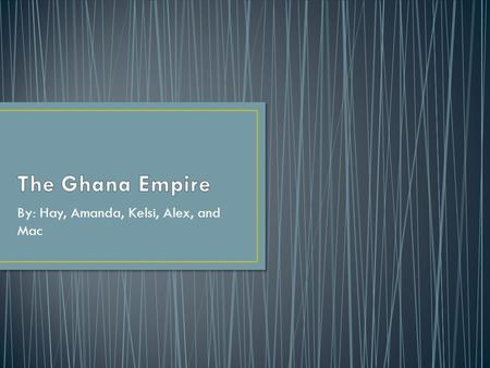 By: Hay, Amanda, Kelsi, Alex, and Mac. Ghana was the first of 3 West Africa trading empires. Reached it's height before the introduction of Islam to Sub-Saharan.