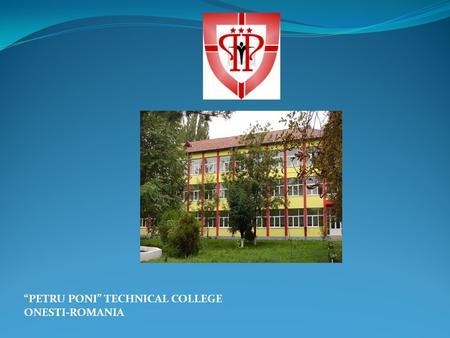 """PETRU PONI"" TECHNICAL COLLEGE ONESTI-ROMANIA. The school which laid the basis of the Technical College ""PETRU PONI"" was established in 1956, the timing."