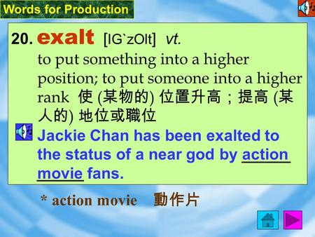 Words for Production 20. exalt [ IG`zOlt ] vt. to put something into a higher position; to put someone into a higher rank 使 ( 某物的 ) 位置升高;提高 ( 某 人的 ) 地位或職位.