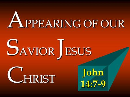 A PPEARING OF OUR S AVIOR J ESUS C HRIST John 14:7-9.