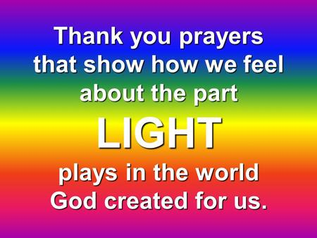 Thank you prayers that show how we feel about the part LIGHT plays in the world God created for us.