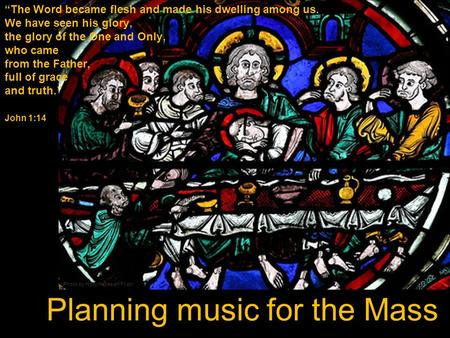 "Planning music for the Mass ""The Word became flesh and made his dwelling among us. We have seen his glory, the glory of the One and Only, who came from."