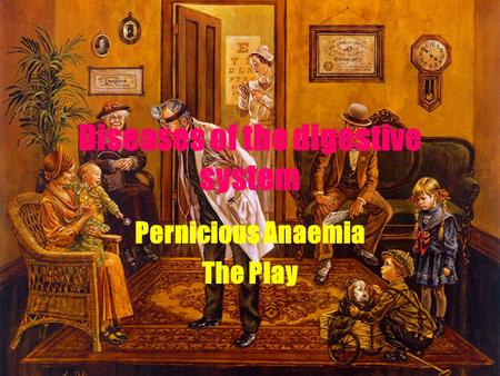 Diseases of the digestive system Pernicious Anaemia The Play.