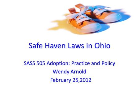 Safe Haven Laws in Ohio SASS 505 Adoption: Practice and Policy Wendy Arnold February 25,2012 February 25,2012.