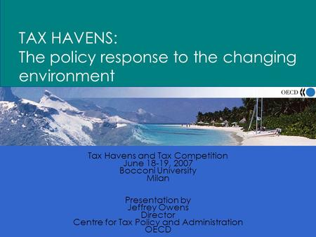 1 TAX HAVENS: The policy response to the changing environment Tax Havens and Tax Competition June 18-19, 2007 Bocconi University Milan Presentation by.