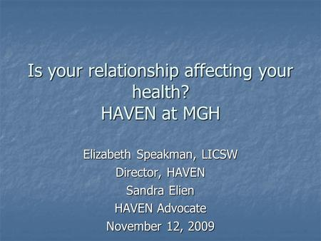 Is your relationship affecting your health? HAVEN at MGH Elizabeth Speakman, LICSW Director, HAVEN Sandra Elien HAVEN Advocate November 12, 2009.