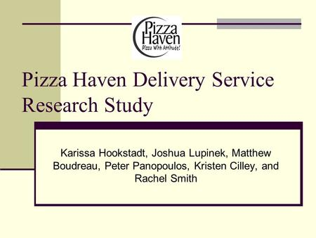 Pizza Haven Delivery Service Research Study Karissa Hookstadt, Joshua Lupinek, Matthew Boudreau, Peter Panopoulos, Kristen Cilley, and Rachel Smith.