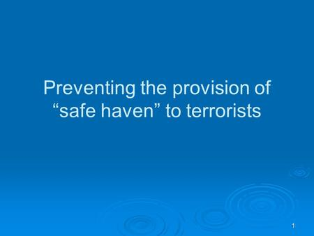 "1 Preventing the provision of ""safe haven"" to terrorists."