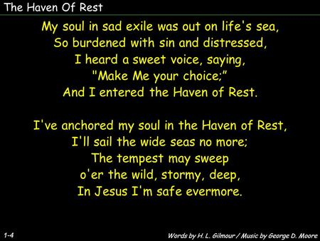 The Haven Of Rest 1-4 My soul in sad exile was out on life's sea, So burdened with sin and distressed, I heard a sweet voice, saying, Make Me your choice;""