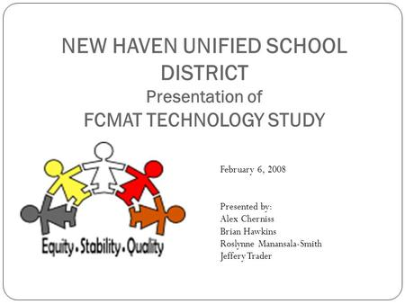 NEW HAVEN UNIFIED SCHOOL DISTRICT Presentation of FCMAT TECHNOLOGY STUDY February 6, 2008 Presented by: Alex Cherniss Brian Hawkins Roslynne Manansala-Smith.